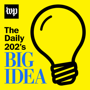 Podcast The Daily 202's Big Idea